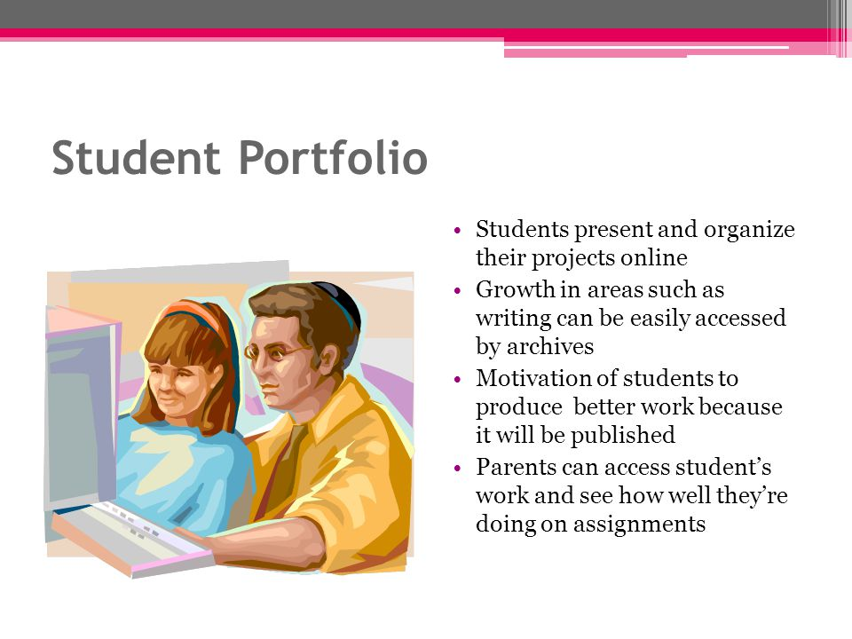 Student Portfolio Students present and organize their projects online Growth in areas such as writing can be easily accessed by archives Motivation of students to produce better work because it will be published Parents can access students work and see how well theyre doing on assignments
