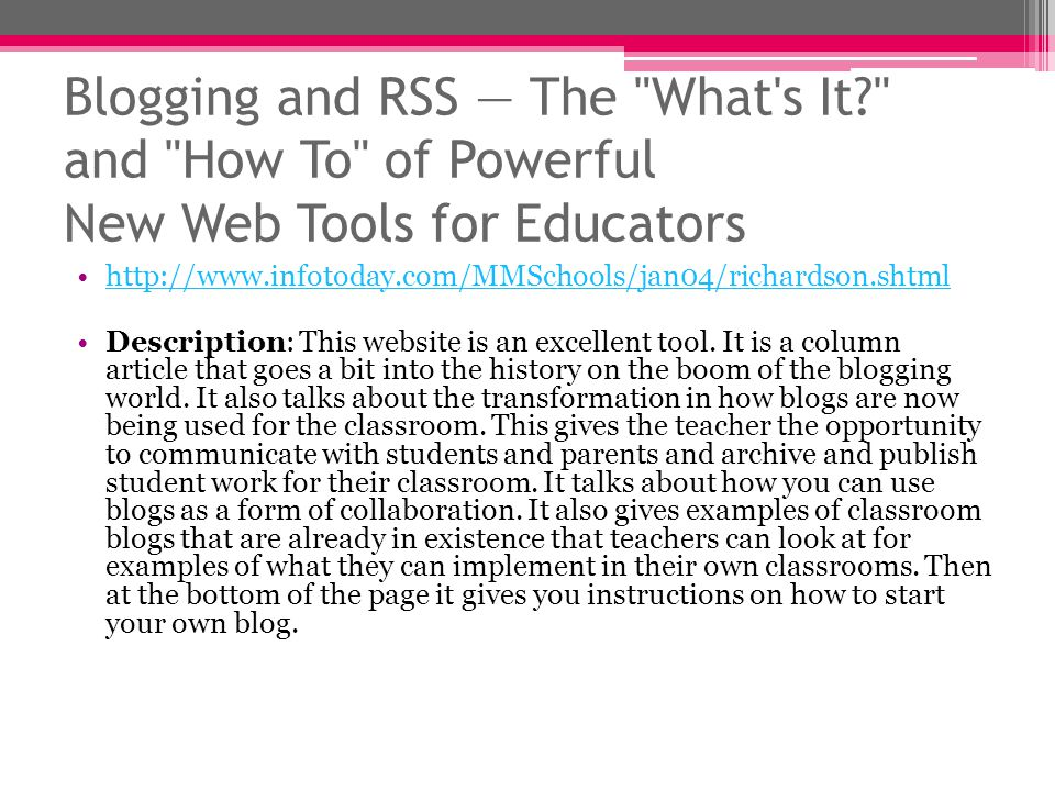Blogging and RSS The What s It and How To of Powerful New Web Tools for Educators http://www.infotoday.com/MMSchools/jan04/richardson.shtml Description: This website is an excellent tool.