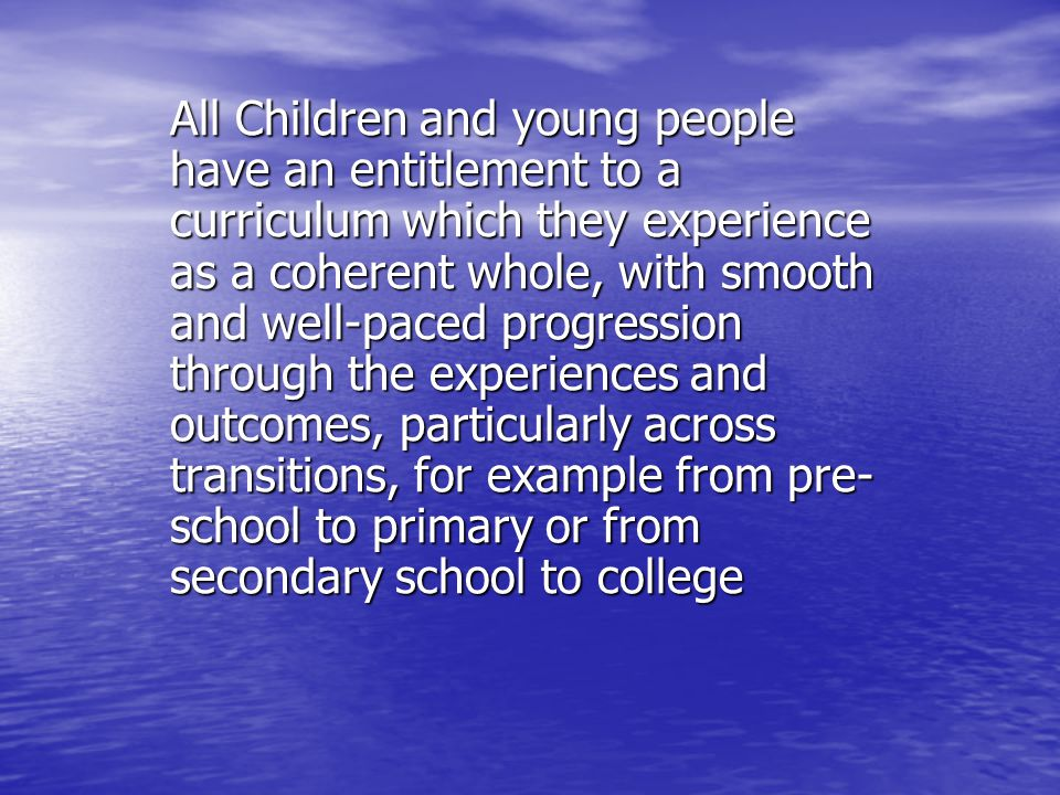 All Children and young people have an entitlement to a curriculum which they experience as a coherent whole, with smooth and well-paced progression through the experiences and outcomes, particularly across transitions, for example from pre- school to primary or from secondary school to college