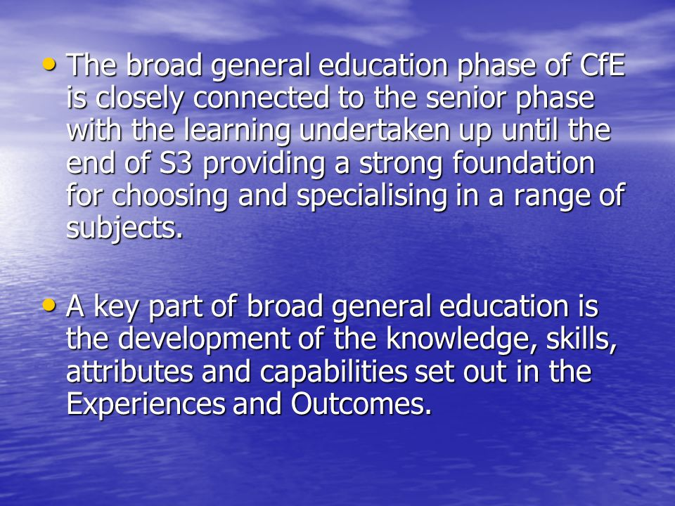 The broad general education phase of CfE is closely connected to the senior phase with the learning undertaken up until the end of S3 providing a strong foundation for choosing and specialising in a range of subjects.