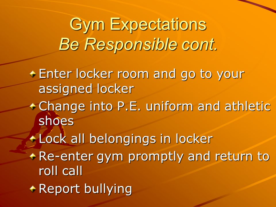 Gym Expectations Be Responsible cont. Enter locker room and go to your assigned locker Change into P.E. uniform and athletic shoes Lock all belongings