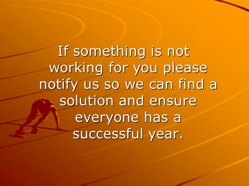 If something is not working for you please notify us so we can find a solution and ensure everyone has a successful year.