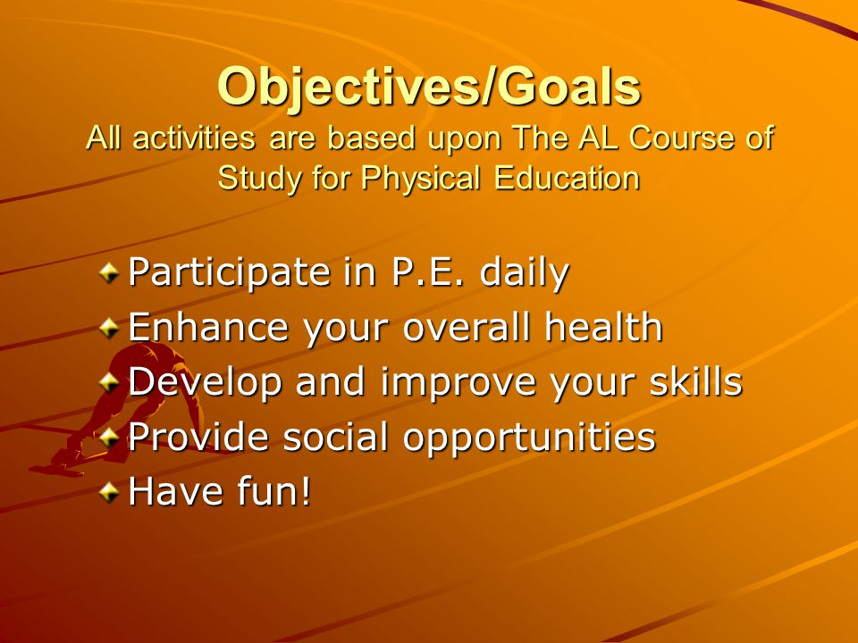 Objectives/Goals All activities are based upon The AL Course of Study for Physical Education Participate in P.E. daily Enhance your overall health Dev