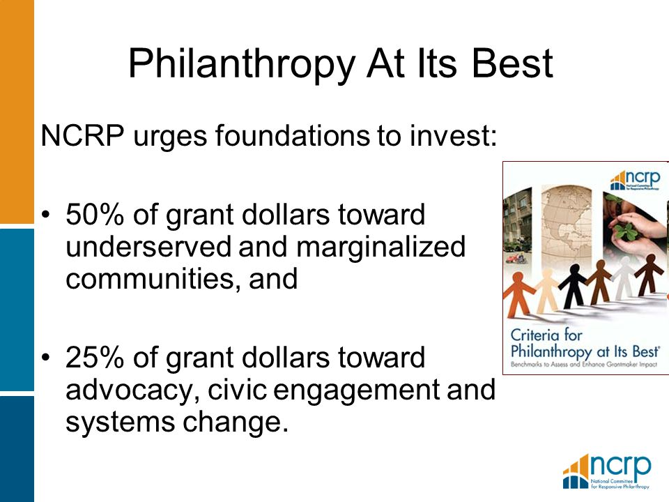Philanthropy At Its Best NCRP urges foundations to invest: 50% of grant dollars toward underserved and marginalized communities, and 25% of grant doll