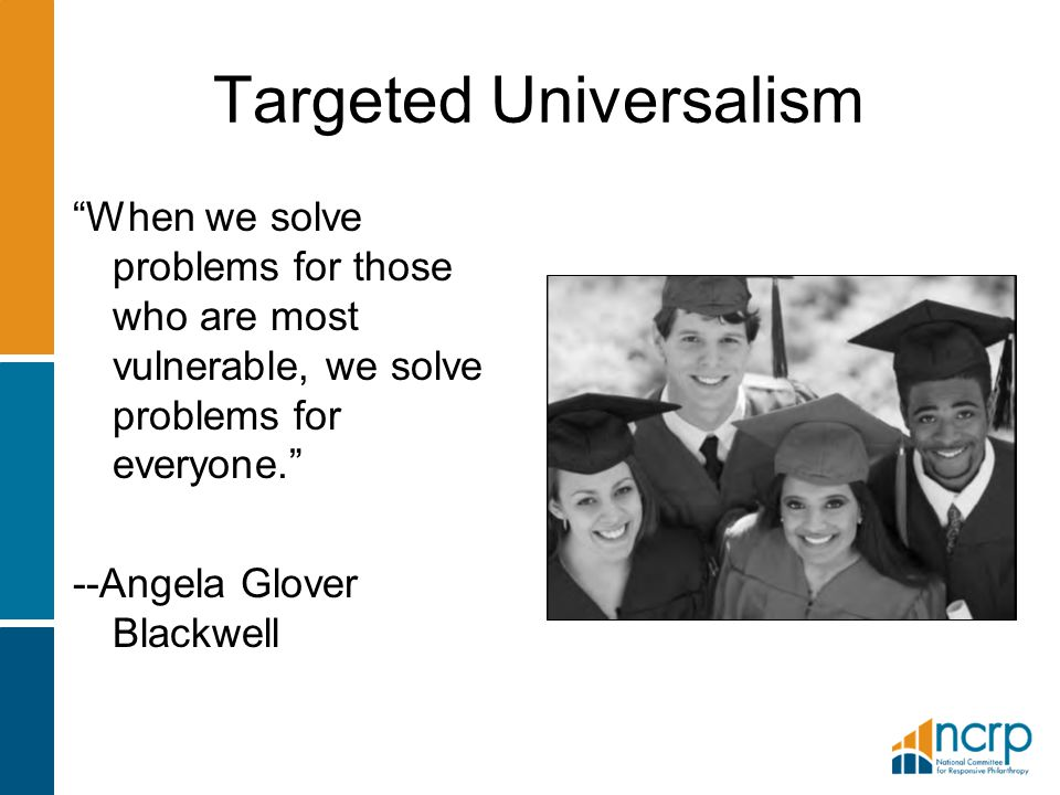 Targeted Universalism When we solve problems for those who are most vulnerable, we solve problems for everyone. --Angela Glover Blackwell