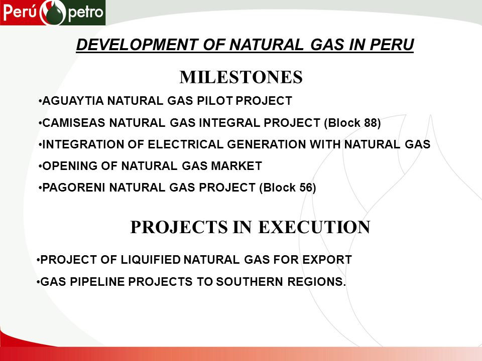 MILESTONES AGUAYTIA NATURAL GAS PILOT PROJECT CAMISEAS NATURAL GAS INTEGRAL PROJECT (Block 88) INTEGRATION OF ELECTRICAL GENERATION WITH NATURAL GAS OPENING OF NATURAL GAS MARKET PAGORENI NATURAL GAS PROJECT (Block 56) PROJECTS IN EXECUTION PROJECT OF LIQUIFIED NATURAL GAS FOR EXPORT GAS PIPELINE PROJECTS TO SOUTHERN REGIONS.