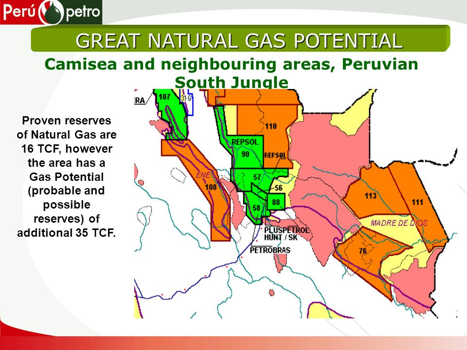 GREAT NATURAL GAS POTENTIAL Camisea and neighbouring areas, Peruvian South Jungle Proven reserves of Natural Gas are 16 TCF, however the area has a Gas Potential (probable and possible reserves) of additional 35 TCF.