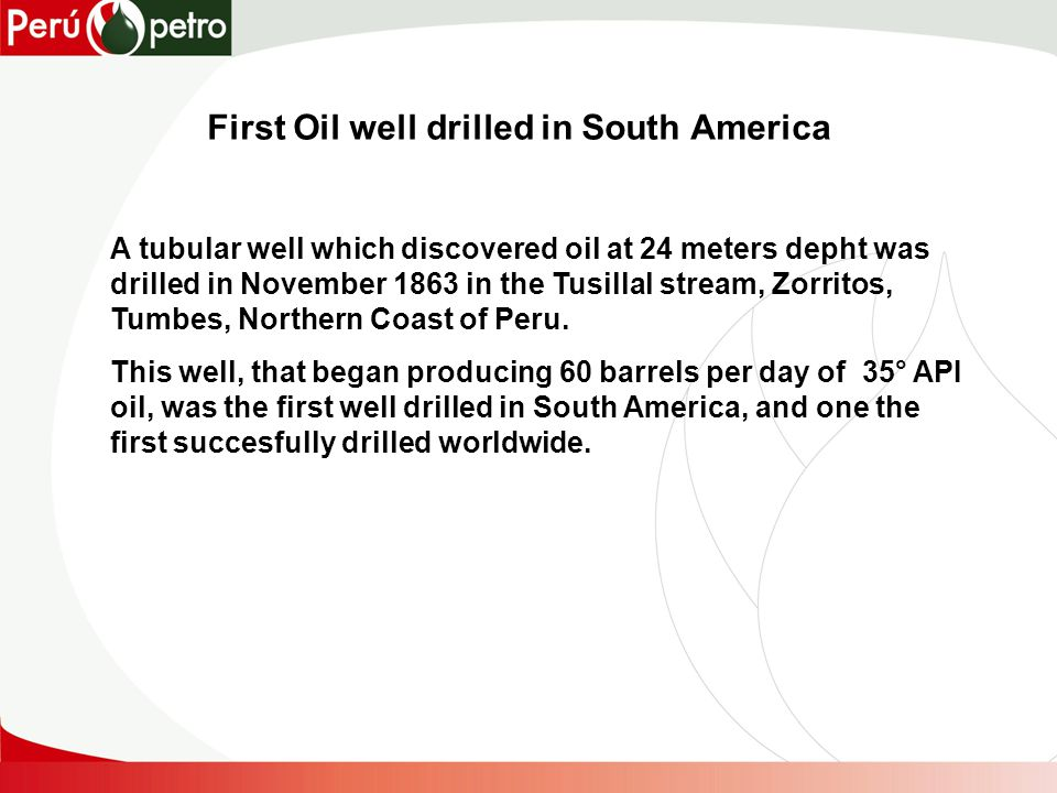 First Oil well drilled in South America A tubular well which discovered oil at 24 meters depht was drilled in November 1863 in the Tusillal stream, Zorritos, Tumbes, Northern Coast of Peru.