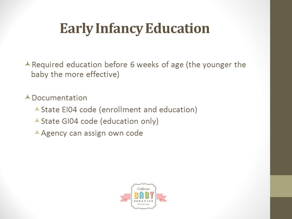 Early Infancy Education Required education before 6 weeks of age (the younger the baby the more effective) Documentation State EI04 code (enrollment and education) State GI04 code (education only) Agency can assign own code