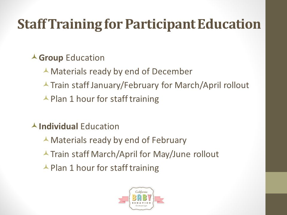 Staff Training for Participant Education Group Education Materials ready by end of December Train staff January/February for March/April rollout Plan 1 hour for staff training Individual Education Materials ready by end of February Train staff March/April for May/June rollout Plan 1 hour for staff training