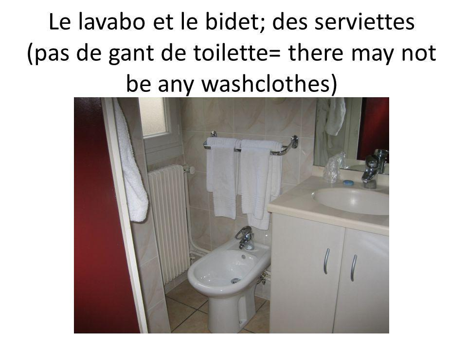 Le lavabo et le bidet; des serviettes (pas de gant de toilette= there may not be any washclothes)