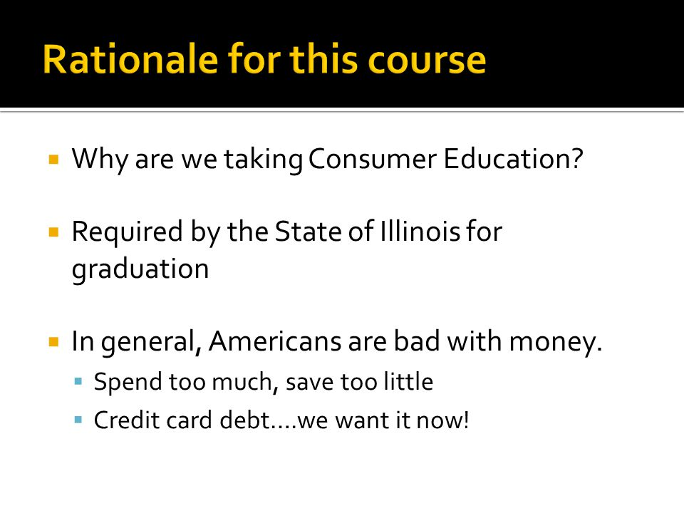 Why are we taking Consumer Education? Required by the State of Illinois for graduation In general, Americans are bad with money. Spend too much, save
