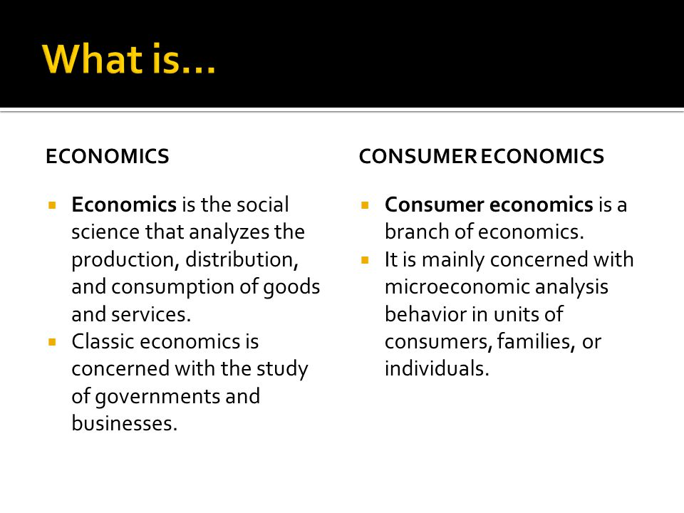 ECONOMICS Economics is the social science that analyzes the production, distribution, and consumption of goods and services. Classic economics is conc