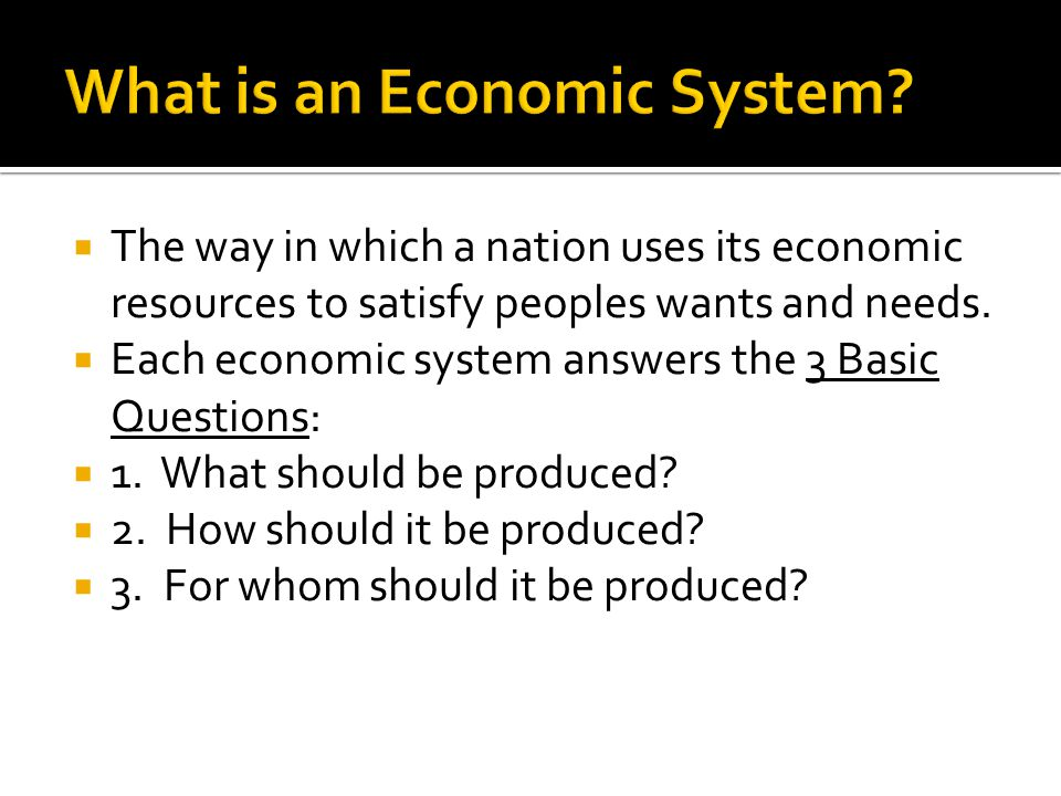 The way in which a nation uses its economic resources to satisfy peoples wants and needs. Each economic system answers the 3 Basic Questions: 1. What