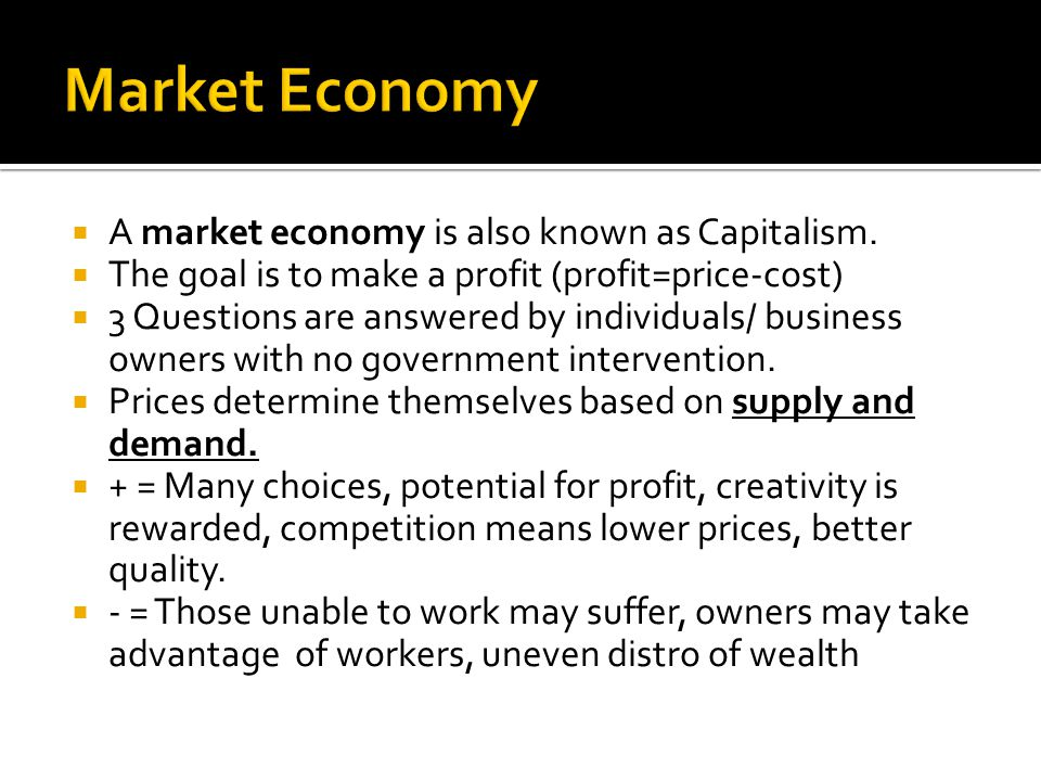 A market economy is also known as Capitalism. The goal is to make a profit (profit=price-cost) 3 Questions are answered by individuals/ business owner
