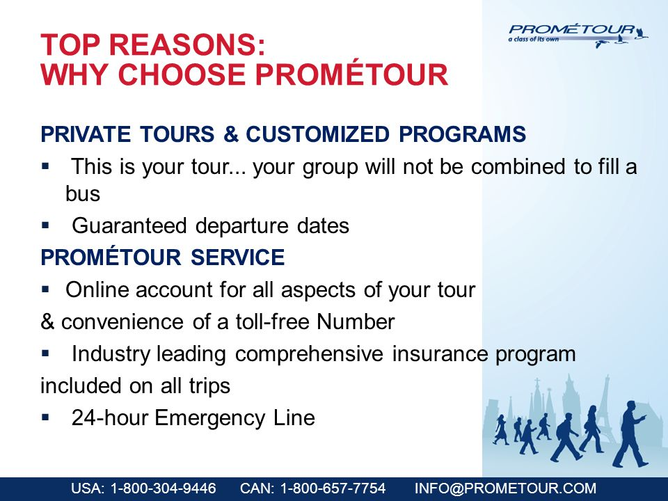 USA: 1-800-304-9446 CAN: 1-800-657-7754 INFO@PROMETOUR.COM TOP REASONS: WHY CHOOSE PROMÉTOUR PRIVATE TOURS & CUSTOMIZED PROGRAMS This is your tour...