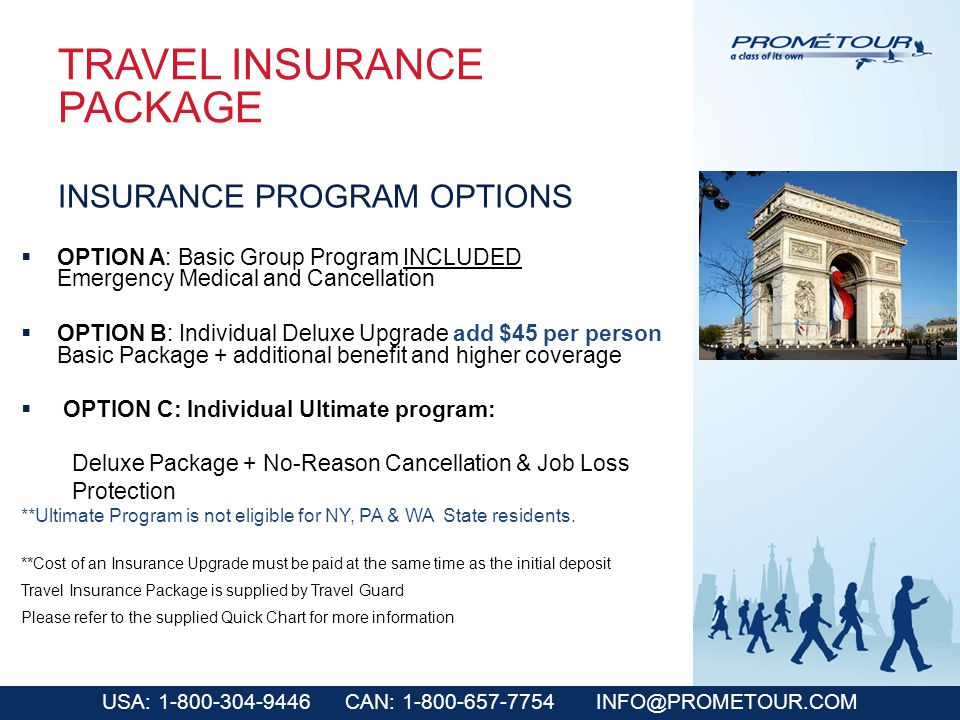 USA: 1-800-304-9446 CAN: 1-800-657-7754 INFO@PROMETOUR.COM TRAVEL INSURANCE PACKAGE OPTION A: Basic Group Program INCLUDED Emergency Medical and Cancellation OPTION B: Individual Deluxe Upgrade add $45 per person Basic Package + additional benefit and higher coverage OPTION C: Individual Ultimate program: Deluxe Package + No-Reason Cancellation & Job Loss Protection **Ultimate Program is not eligible for NY, PA & WA State residents.