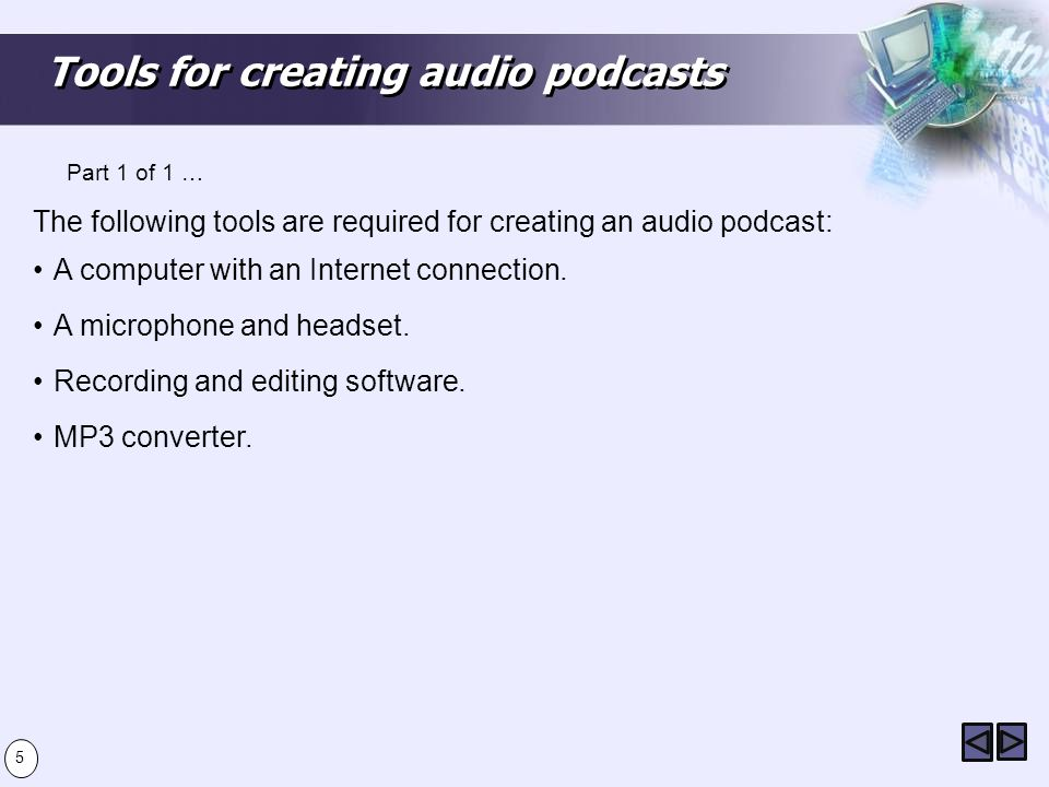 Tools for creating audio podcasts The following tools are required for creating an audio podcast: A computer with an Internet connection.