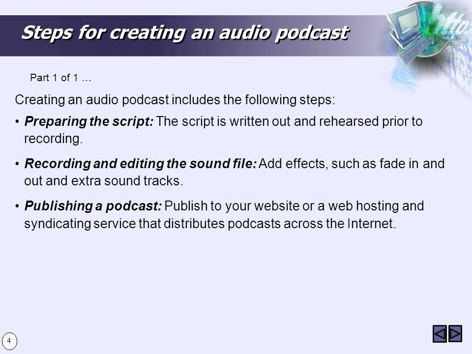 Steps for creating an audio podcast Creating an audio podcast includes the following steps: Preparing the script: The script is written out and rehearsed prior to recording.