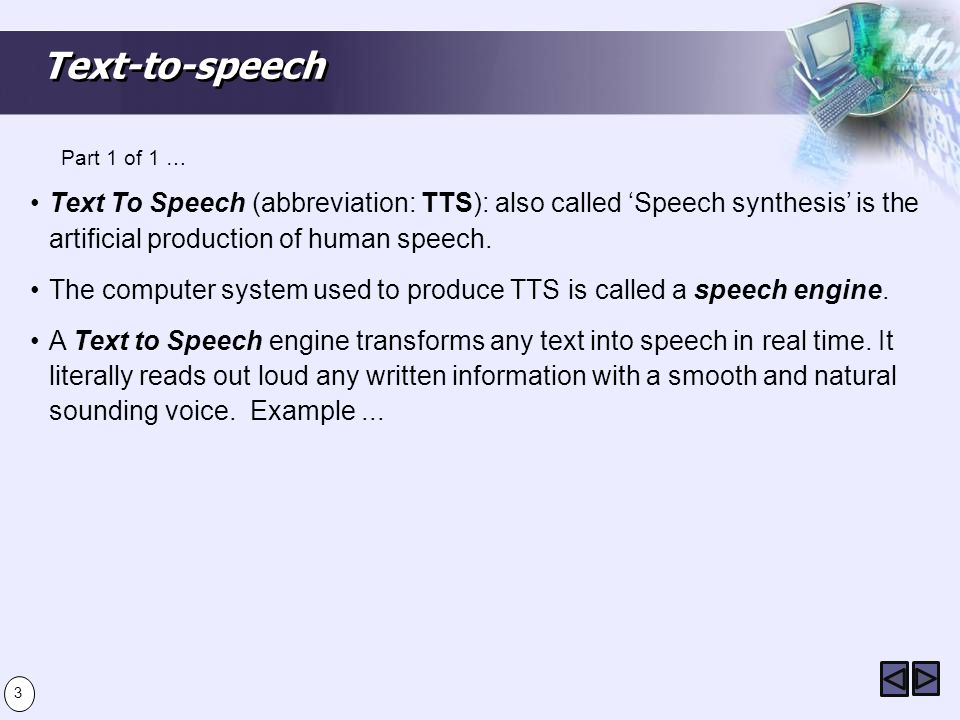Text-to-speech Text To Speech (abbreviation: TTS): also called Speech synthesis is the artificial production of human speech.
