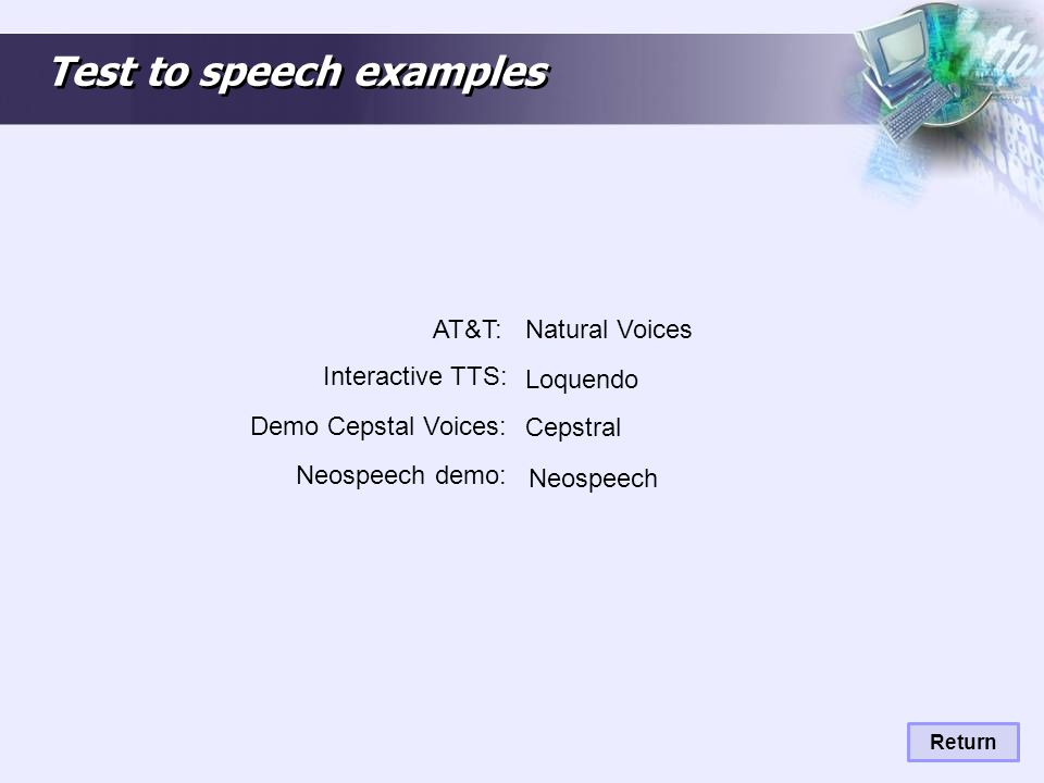 Test to speech examples Natural Voices Return AT&T: Interactive TTS: Loquendo Demo Cepstal Voices: Cepstral Neospeech Neospeech demo: