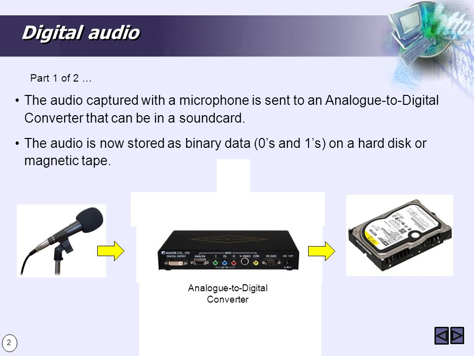 Digital audio The audio captured with a microphone is sent to an Analogue-to-Digital Converter that can be in a soundcard. The audio is now stored as