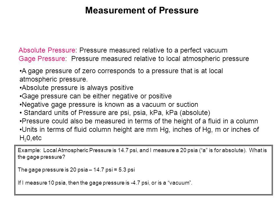 Measurement of Pressure Absolute Pressure: Pressure measured relative to a perfect vacuum Gage Pressure: Pressure measured relative to local atmospher