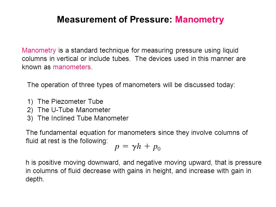 Measurement of Pressure: Manometry Manometry is a standard technique for measuring pressure using liquid columns in vertical or include tubes. The dev