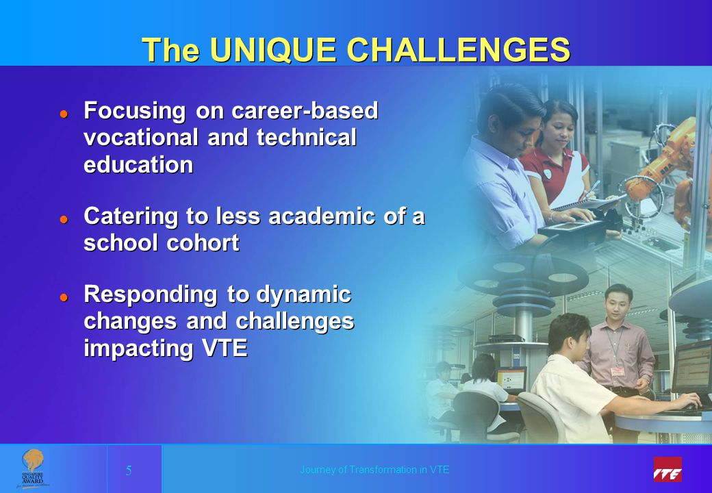 Journey of Transformation in VTE The UNIQUE CHALLENGES l Focusing on career-based vocational and technical education l Catering to less academic of a