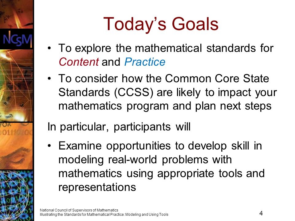 4 National Council of Supervisors of Mathematics Illustrating the Standards for Mathematical Practice: Modeling and Using Tools Todays Goals To explore the mathematical standards for Content and Practice To consider how the Common Core State Standards (CCSS) are likely to impact your mathematics program and plan next steps In particular, participants will Examine opportunities to develop skill in modeling real-world problems with mathematics using appropriate tools and representations