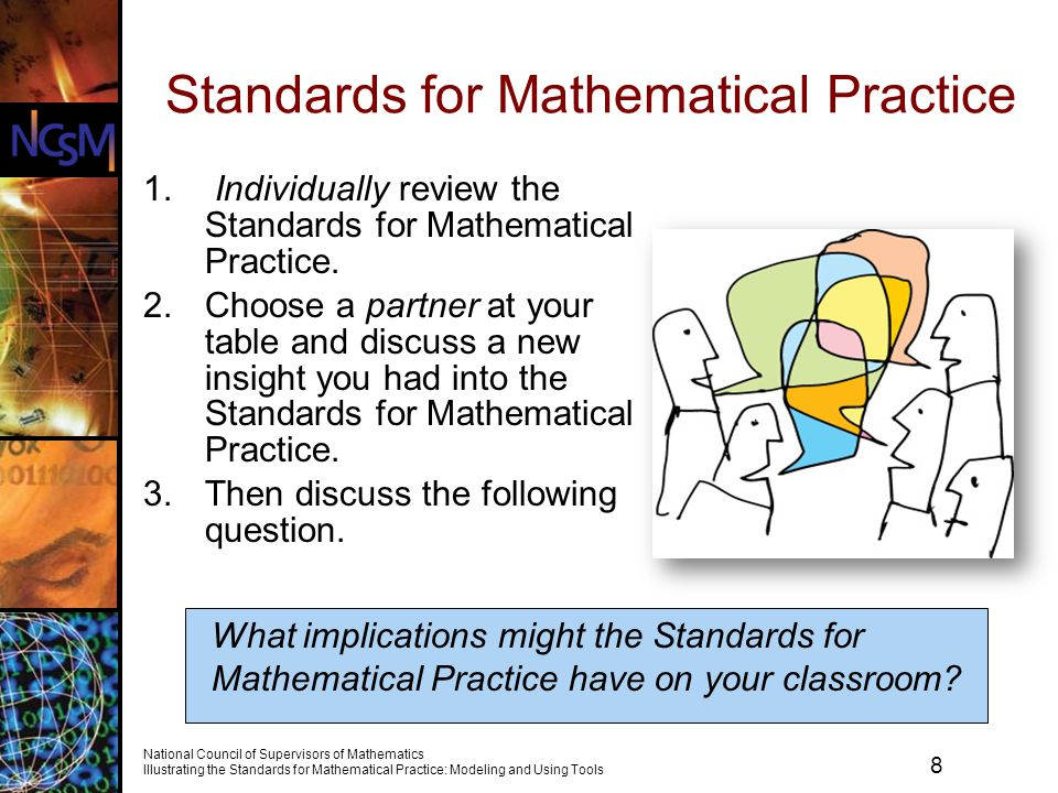 8 National Council of Supervisors of Mathematics Illustrating the Standards for Mathematical Practice: Modeling and Using Tools Standards for Mathematical Practice What implications might the Standards for Mathematical Practice have on your classroom.