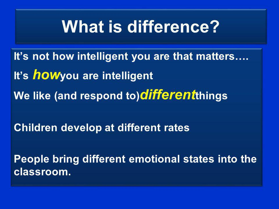 What is difference? Its not how intelligent you are that matters…. Its how you are intelligent We like (and respond to) different things Children deve