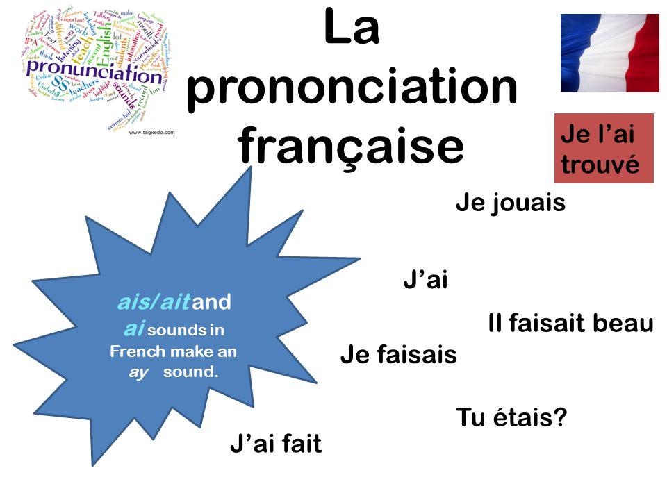 La prononciation française ais/ ait and ai sounds in French make an ay sound. Je jouais Je faisais Jai Jai fait Tu étais? Il faisait beau Je lai trouv