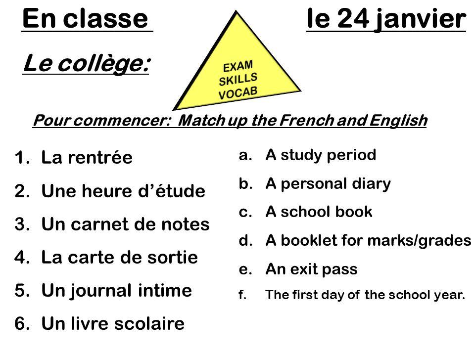 Le collège: En classe le 24 janvier Pour commencer: Match up the French and English 1.La rentrée 2.Une heure détude 3.Un carnet de notes 4.La carte de