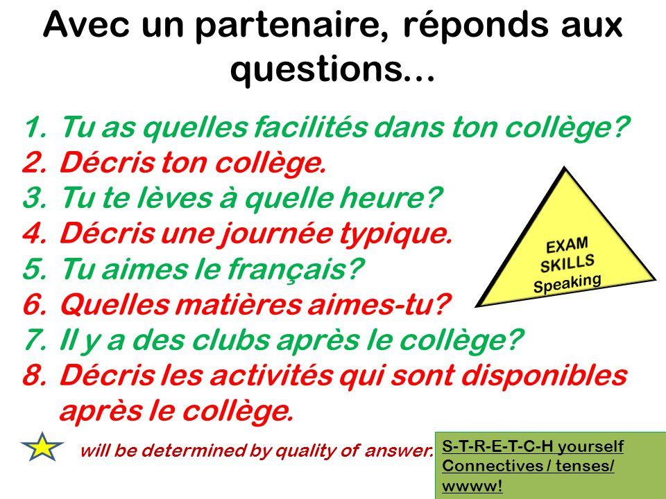 S-T-R-E-T-C-H yourself Connectives / tenses/ wwww! Avec un partenaire, réponds aux questions... 1.Tu as quelles facilités dans ton collège? 2.Décris t
