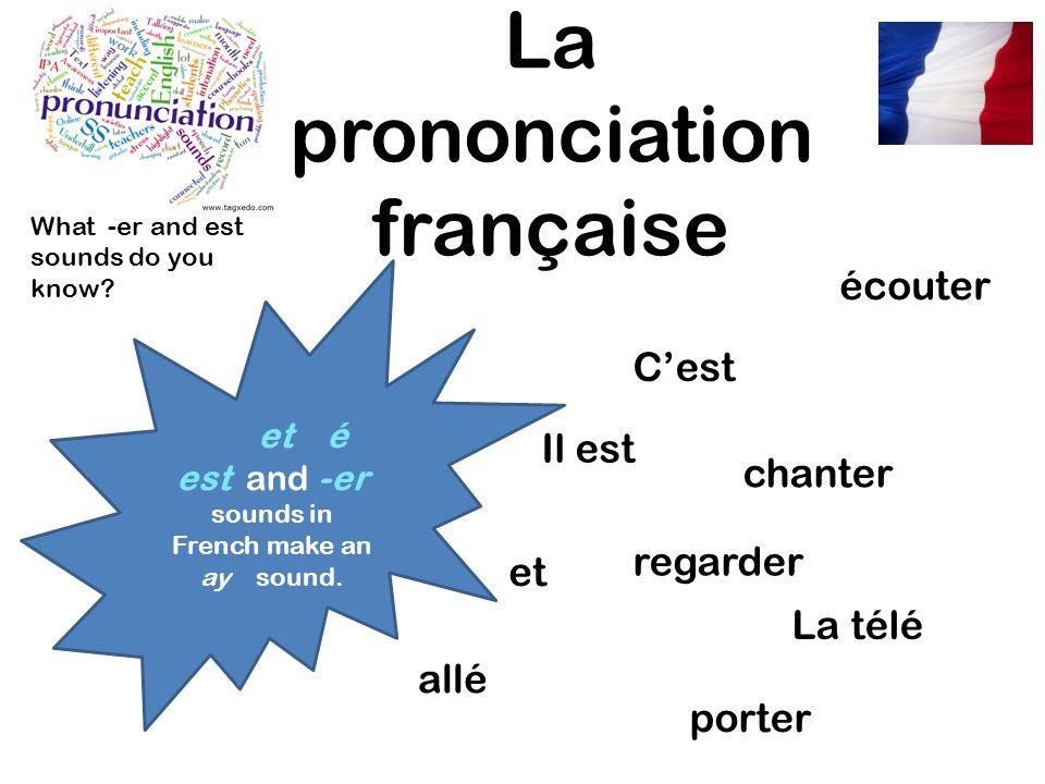 La prononciation française et é est and -er sounds in French make an ay sound. écouter Il est regarder allé porter chanter Cest La télé What -er and e