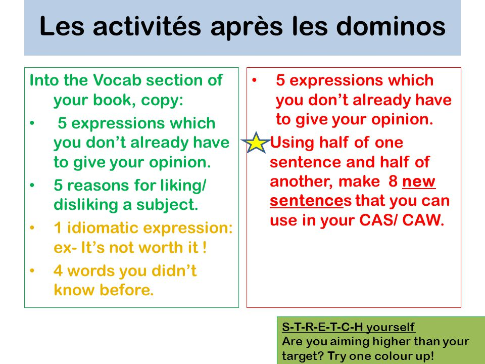 Les activités après les dominos Into the Vocab section of your book, copy: 5 expressions which you dont already have to give your opinion. 5 reasons f