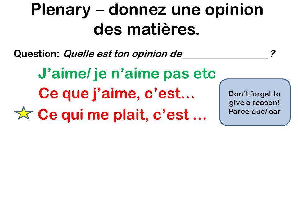 Plenary – donnez une opinion des matières. Jaime/ je naime pas etc Ce que jaime, cest… Question: Quelle est ton opinion de _________________? Ce qui m