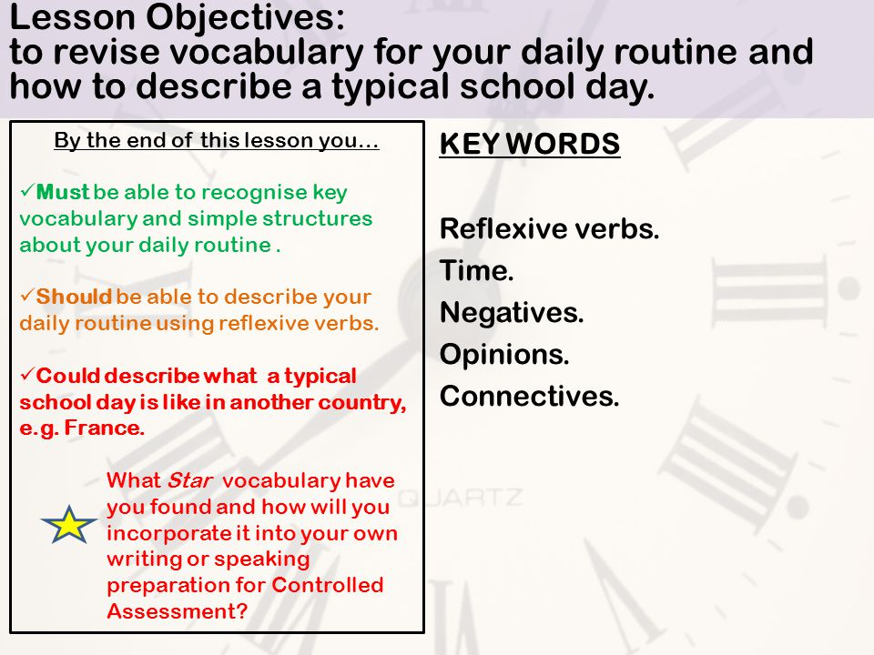 Lesson Objectives: to revise vocabulary for your daily routine and how to describe a typical school day.