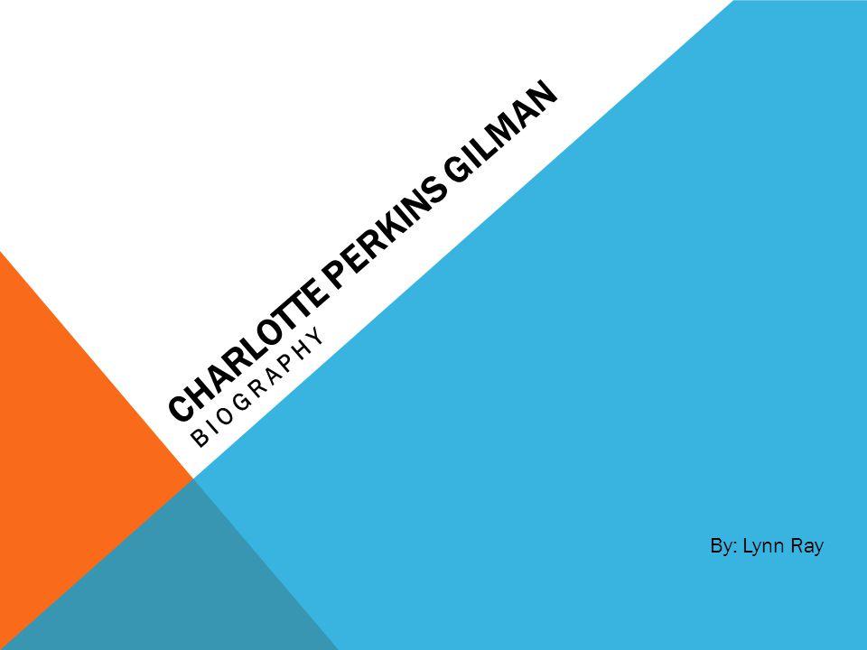 CHARLOTTE PERKINS GILMAN BIOGRAPHY By: Lynn Ray