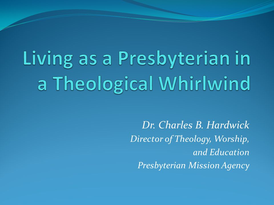 Dr. Charles B. Hardwick Director of Theology, Worship, and Education Presbyterian Mission Agency