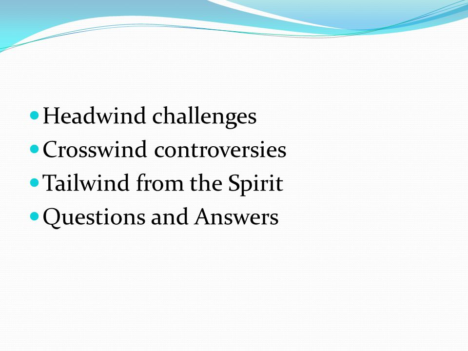 Headwind challenges Crosswind controversies Tailwind from the Spirit Questions and Answers