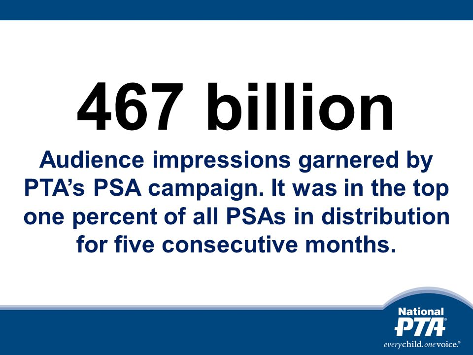 467 billion Audience impressions garnered by PTAs PSA campaign.