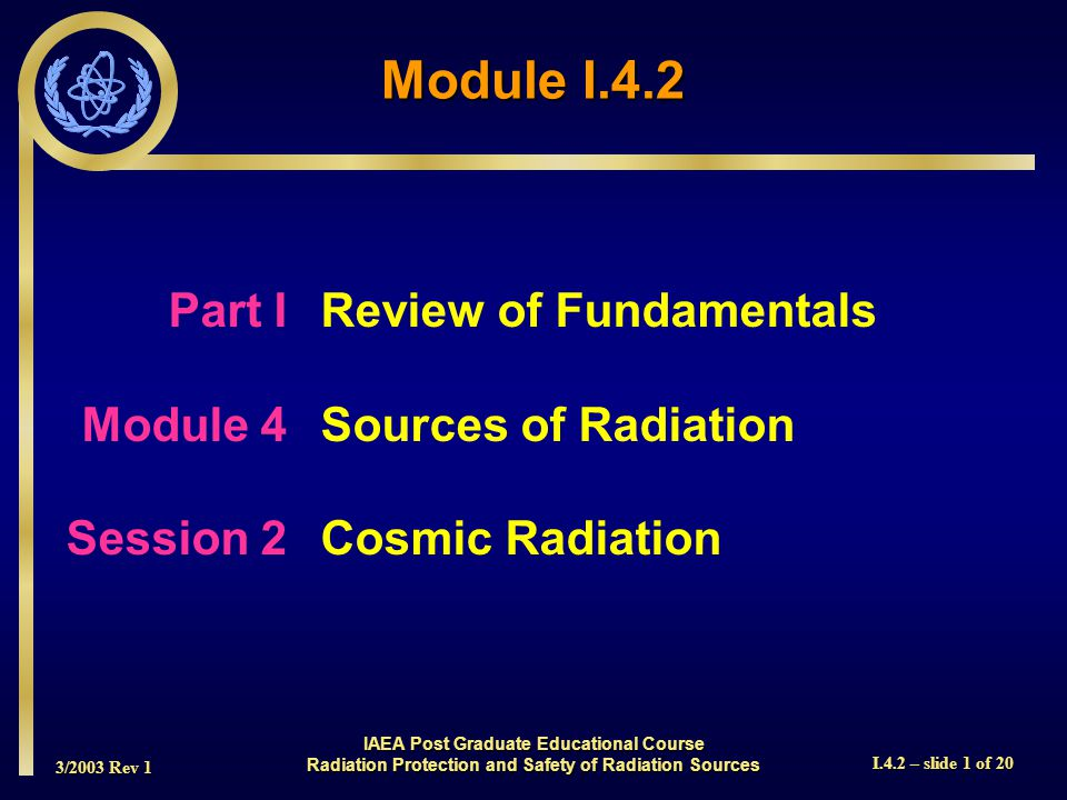 3/2003 Rev 1 I.4.2 – slide 1 of 20 Part I Review of Fundamentals Module 4Sources of Radiation Session 2Cosmic Radiation Module I.4.2 IAEA Post Graduate Educational Course Radiation Protection and Safety of Radiation Sources