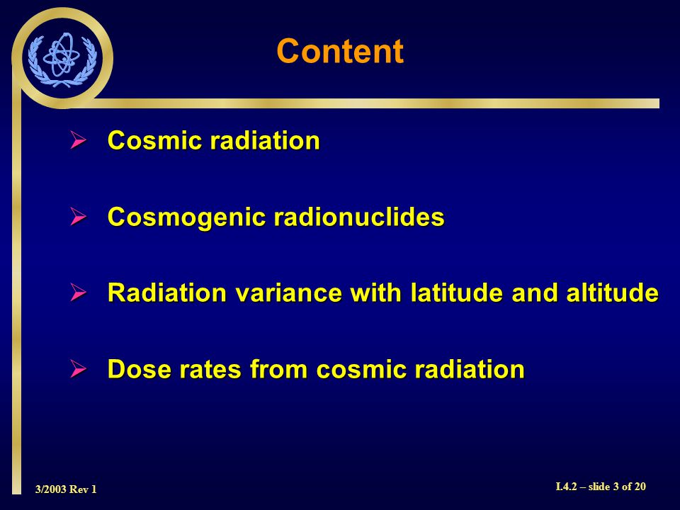 3/2003 Rev 1 I.4.2 – slide 3 of 20 Content Cosmic radiation Cosmic radiation Cosmogenic radionuclides Cosmogenic radionuclides Radiation variance with latitude and altitude Radiation variance with latitude and altitude Dose rates from cosmic radiation Dose rates from cosmic radiation