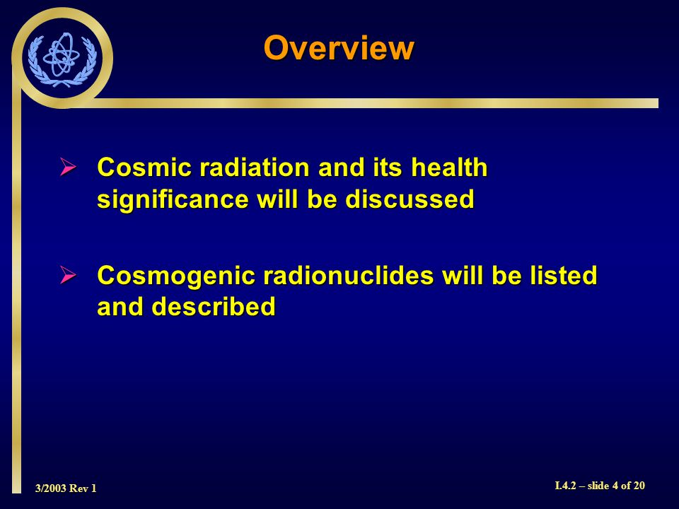 3/2003 Rev 1 I.4.2 – slide 4 of 20 Overview Cosmic radiation and its health significance will be discussed Cosmic radiation and its health significance will be discussed Cosmogenic radionuclides will be listed and described Cosmogenic radionuclides will be listed and described