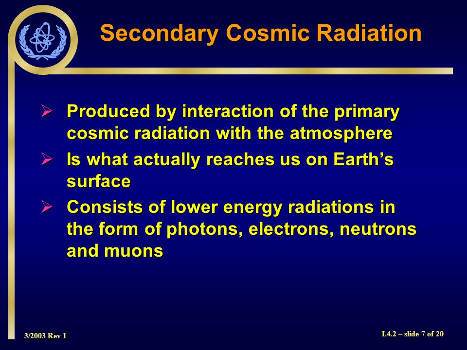 3/2003 Rev 1 I.4.2 – slide 7 of 20 Secondary Cosmic Radiation Produced by interaction of the primary cosmic radiation with the atmosphere Produced by interaction of the primary cosmic radiation with the atmosphere Is what actually reaches us on Earths surface Is what actually reaches us on Earths surface Consists of lower energy radiations in the form of photons, electrons, neutrons and muons Consists of lower energy radiations in the form of photons, electrons, neutrons and muons