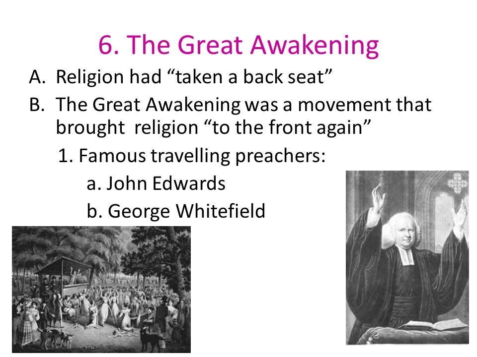 6. The Great Awakening A.Religion had taken a back seat B.The Great Awakening was a movement that brought religion to the front again 1. Famous travel