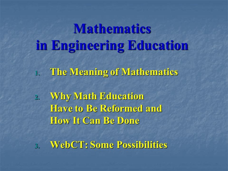 Mathematics in Engineering Education 1. The Meaning of Mathematics 2. Why Math Education Have to Be Reformed and How It Can Be Done 3. WebCT: Some Pos