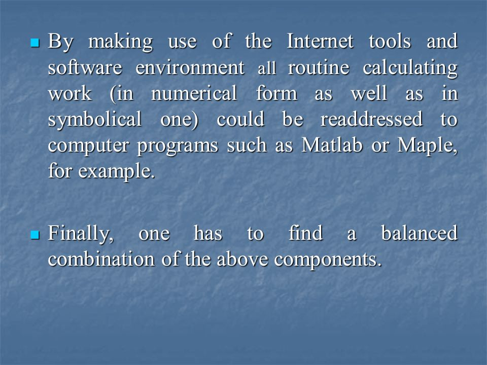 By making use of the Internet tools and software environment all routine calculating work (in numerical form as well as in symbolical one) could be readdressed to computer programs such as Matlab or Maple, for example.